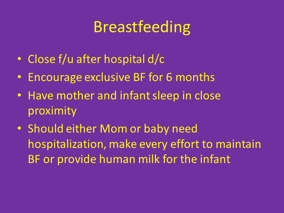 Breastfeeding Close f/u after hospital d/c Encourage exclusive BF for 6 months Have mother and infant sleep in close proximity Should either Mom or baby need hospitalization, make every effort to maintain BF or provide human milk for the infant