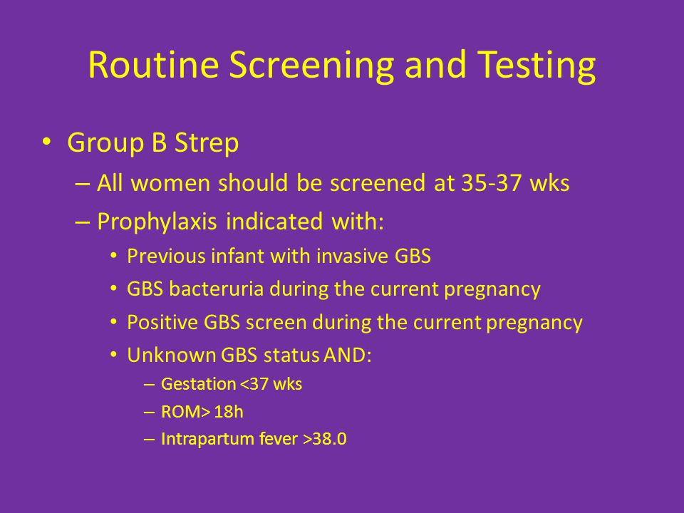 Routine Screening and Testing Group B Strep – All women should be screened at 35-37 wks – Prophylaxis indicated with: Previous infant with invasive GBS GBS bacteruria during the current pregnancy Positive GBS screen during the current pregnancy Unknown GBS status AND: – Gestation <37 wks – ROM> 18h – Intrapartum fever >38.0