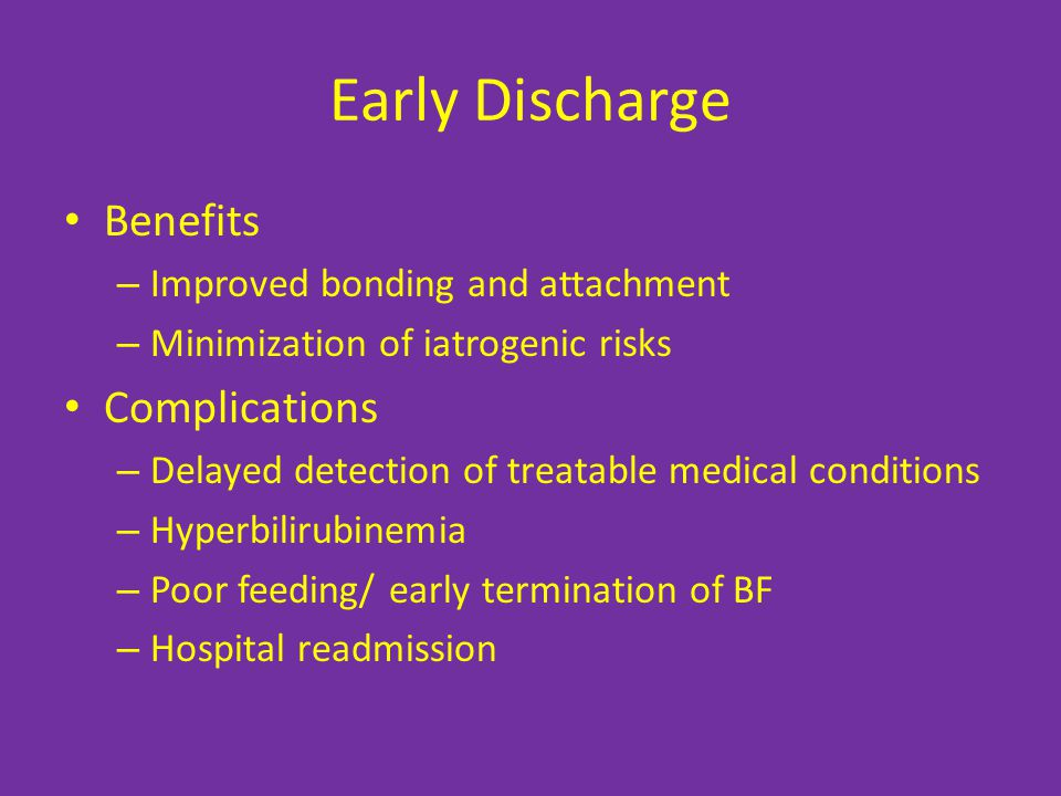 Early Discharge Benefits – Improved bonding and attachment – Minimization of iatrogenic risks Complications – Delayed detection of treatable medical conditions – Hyperbilirubinemia – Poor feeding/ early termination of BF – Hospital readmission
