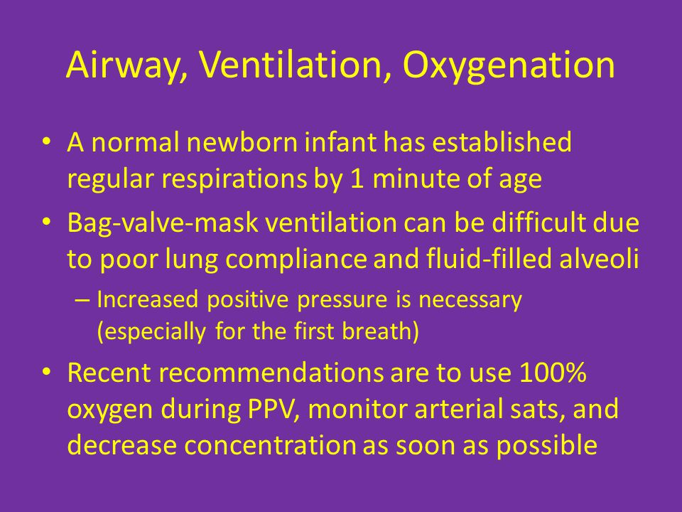 Airway, Ventilation, Oxygenation A normal newborn infant has established regular respirations by 1 minute of age Bag-valve-mask ventilation can be difficult due to poor lung compliance and fluid-filled alveoli – Increased positive pressure is necessary (especially for the first breath) Recent recommendations are to use 100% oxygen during PPV, monitor arterial sats, and decrease concentration as soon as possible
