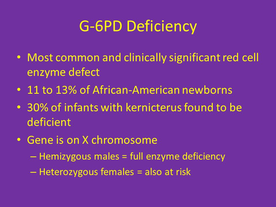 G-6PD Deficiency Most common and clinically significant red cell enzyme defect 11 to 13% of African-American newborns 30% of infants with kernicterus found to be deficient Gene is on X chromosome – Hemizygous males = full enzyme deficiency – Heterozygous females = also at risk