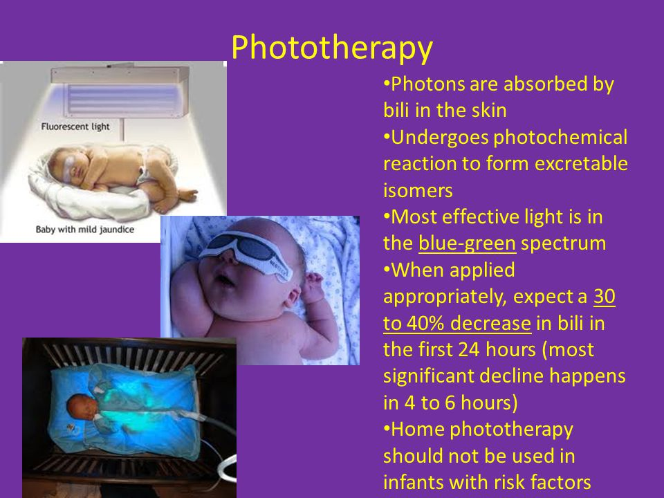 Phototherapy Photons are absorbed by bili in the skin Undergoes photochemical reaction to form excretable isomers Most effective light is in the blue-green spectrum When applied appropriately, expect a 30 to 40% decrease in bili in the first 24 hours (most significant decline happens in 4 to 6 hours) Home phototherapy should not be used in infants with risk factors