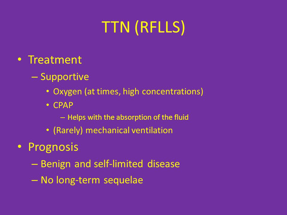 TTN (RFLLS) Treatment – Supportive Oxygen (at times, high concentrations) CPAP – Helps with the absorption of the fluid (Rarely) mechanical ventilation Prognosis – Benign and self-limited disease – No long-term sequelae
