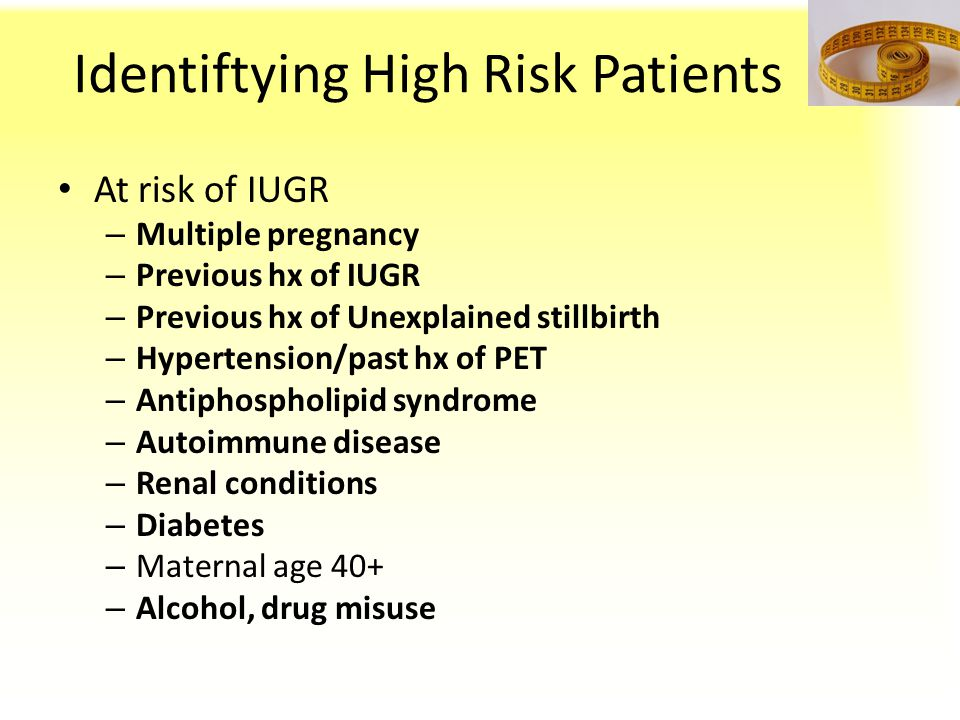 Identiftying High Risk Patients At risk of IUGR – Multiple pregnancy – Previous hx of IUGR – Previous hx of Unexplained stillbirth – Hypertension/past