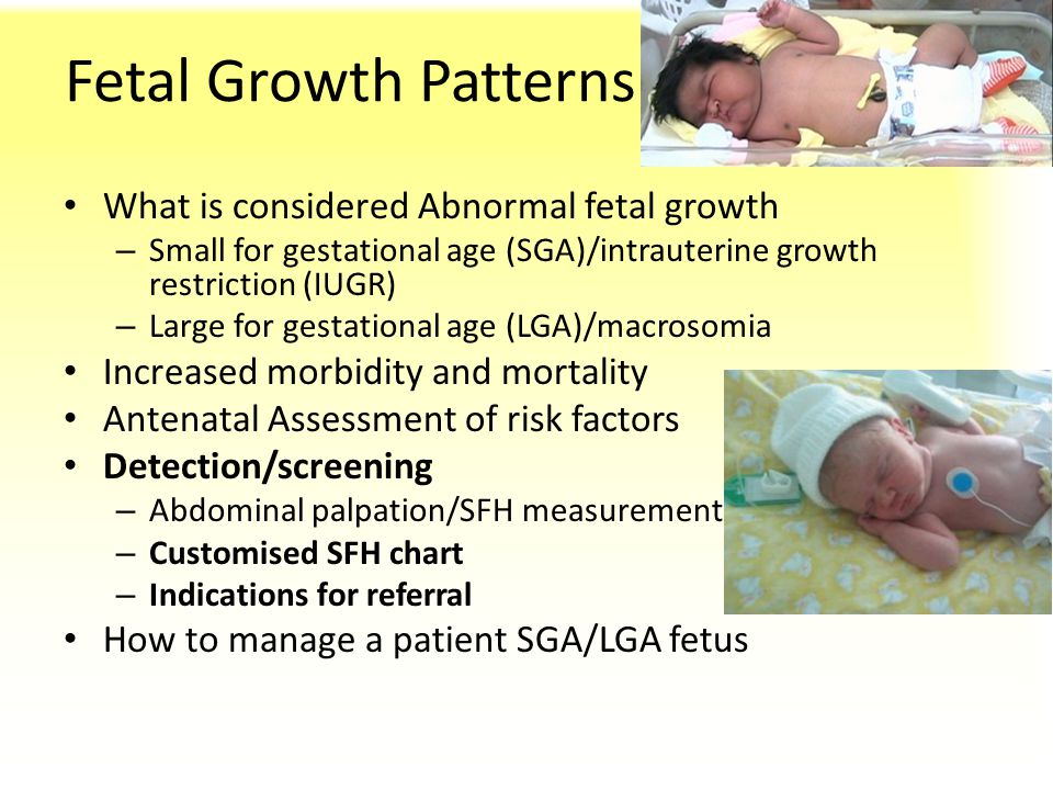 Fetal Growth Patterns What is considered Abnormal fetal growth – Small for gestational age (SGA)/intrauterine growth restriction (IUGR) – Large for ge