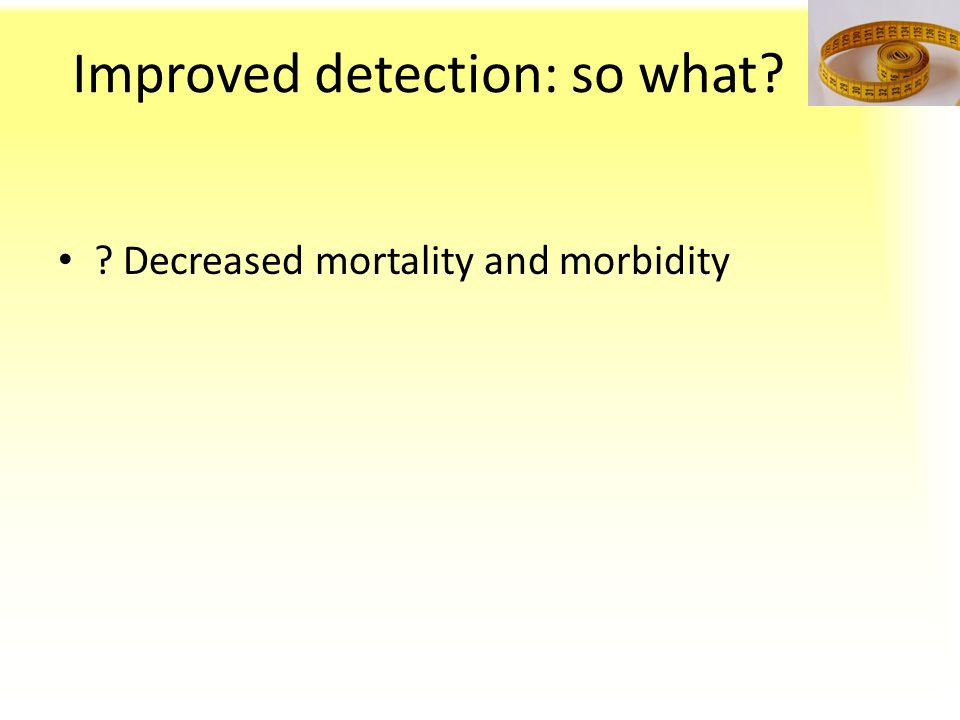 Improved detection: so what? ? Decreased mortality and morbidity