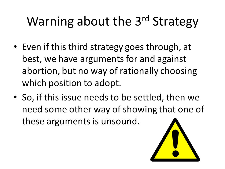 Warning about the 3 rd Strategy Even if this third strategy goes through, at best, we have arguments for and against abortion, but no way of rationally choosing which position to adopt.