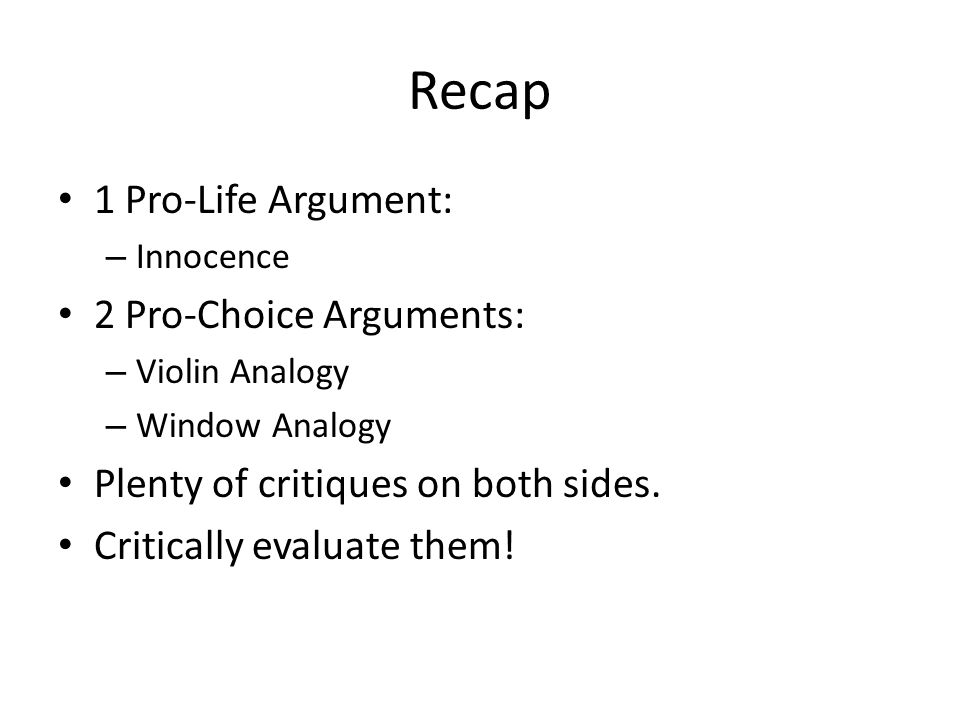 Recap 1 Pro-Life Argument: – Innocence 2 Pro-Choice Arguments: – Violin Analogy – Window Analogy Plenty of critiques on both sides.