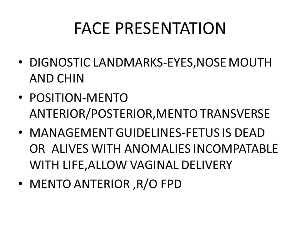 FACE PRESENTATION DIGNOSTIC LANDMARKS-EYES,NOSE MOUTH AND CHIN POSITION-MENTO ANTERIOR/POSTERIOR,MENTO TRANSVERSE MANAGEMENT GUIDELINES-FETUS IS DEAD OR ALIVES WITH ANOMALIES INCOMPATABLE WITH LIFE,ALLOW VAGINAL DELIVERY MENTO ANTERIOR,R/O FPD