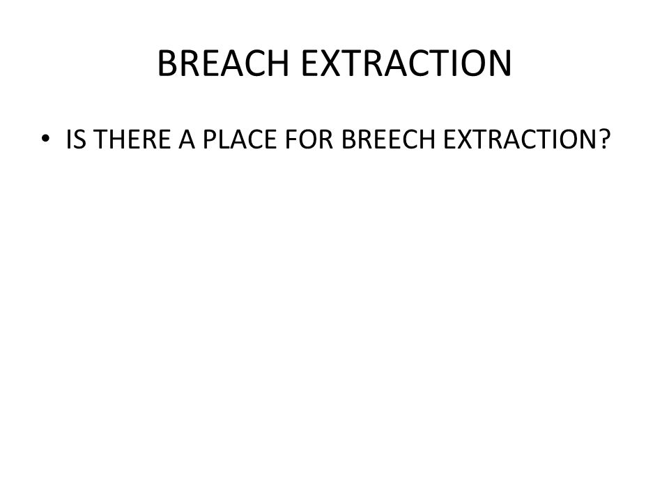 BREACH EXTRACTION IS THERE A PLACE FOR BREECH EXTRACTION