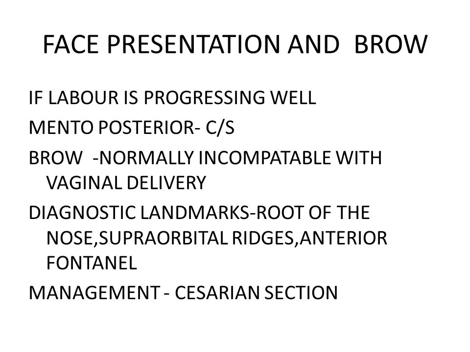 FACE PRESENTATION AND BROW IF LABOUR IS PROGRESSING WELL MENTO POSTERIOR- C/S BROW -NORMALLY INCOMPATABLE WITH VAGINAL DELIVERY DIAGNOSTIC LANDMARKS-ROOT OF THE NOSE,SUPRAORBITAL RIDGES,ANTERIOR FONTANEL MANAGEMENT - CESARIAN SECTION