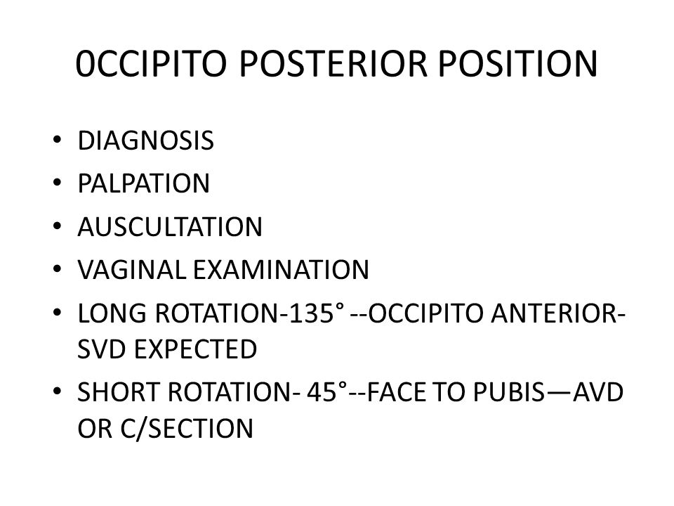 0CCIPITO POSTERIOR POSITION DIAGNOSIS PALPATION AUSCULTATION VAGINAL EXAMINATION LONG ROTATION-135° --OCCIPITO ANTERIOR- SVD EXPECTED SHORT ROTATION- 45°--FACE TO PUBIS—AVD OR C/SECTION
