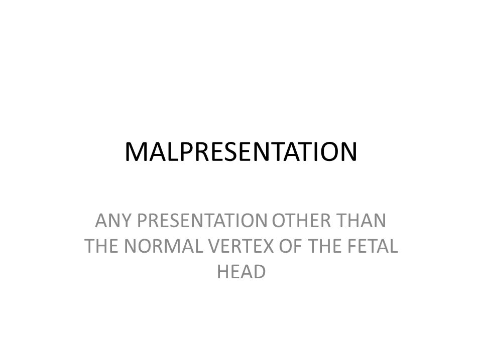 MALPRESENTATION ANY PRESENTATION OTHER THAN THE NORMAL VERTEX OF THE FETAL HEAD