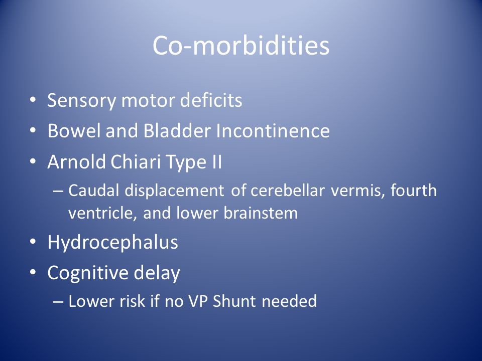Co-morbidities Sensory motor deficits Bowel and Bladder Incontinence Arnold Chiari Type II – Caudal displacement of cerebellar vermis, fourth ventricle, and lower brainstem Hydrocephalus Cognitive delay – Lower risk if no VP Shunt needed