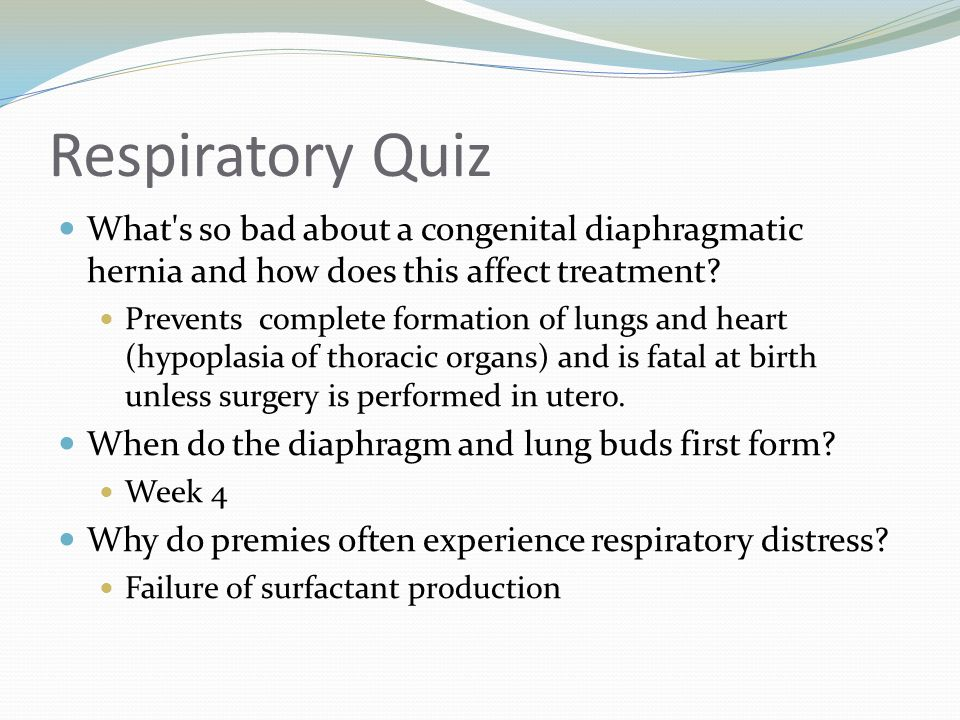 Respiratory Quiz What's so bad about a congenital diaphragmatic hernia and how does this affect treatment? Prevents complete formation of lungs and he