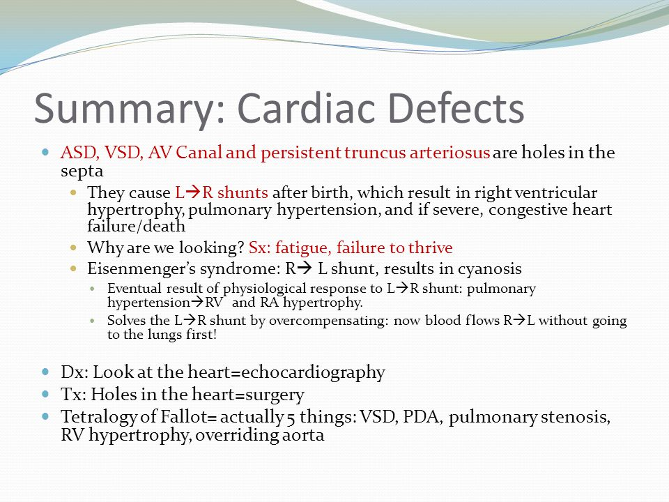 Summary: Cardiac Defects ASD, VSD, AV Canal and persistent truncus arteriosus are holes in the septa They cause L  R shunts after birth, which result