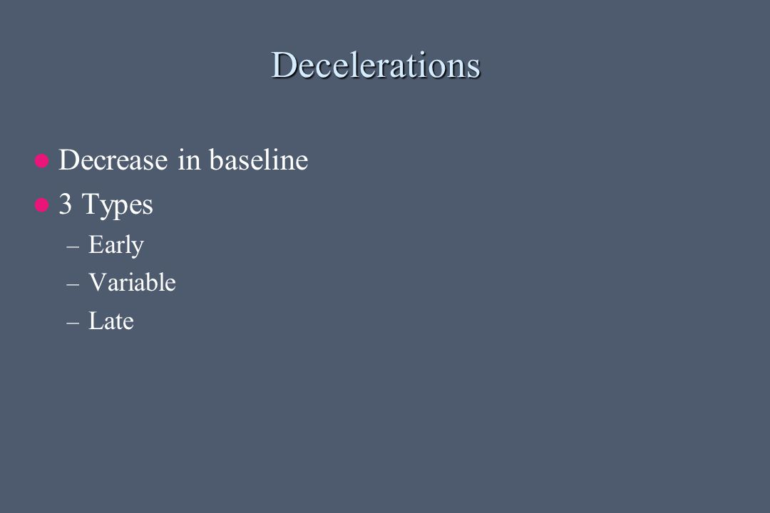 Decelerations Decrease in baseline 3 Types – Early – Variable – Late