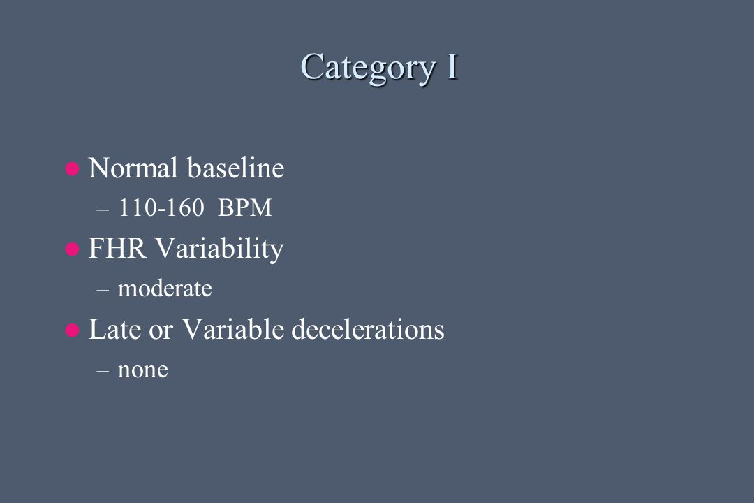 Category I Normal baseline – 110-160 BPM FHR Variability – moderate Late or Variable decelerations – none