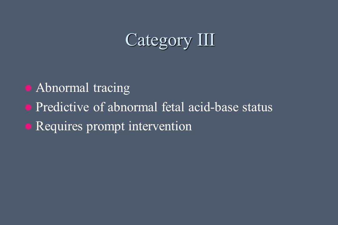 Category III Abnormal tracing Predictive of abnormal fetal acid-base status Requires prompt intervention