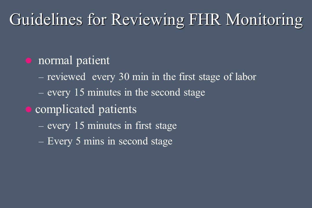 Guidelines for Reviewing FHR Monitoring normal patient – reviewed every 30 min in the first stage of labor – every 15 minutes in the second stage complicated patients – every 15 minutes in first stage – Every 5 mins in second stage