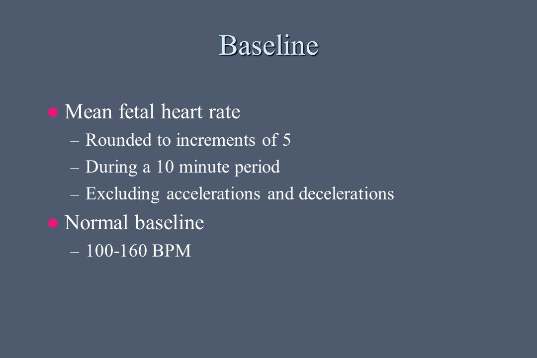 Baseline Mean fetal heart rate – Rounded to increments of 5 – During a 10 minute period – Excluding accelerations and decelerations Normal baseline – 100-160 BPM