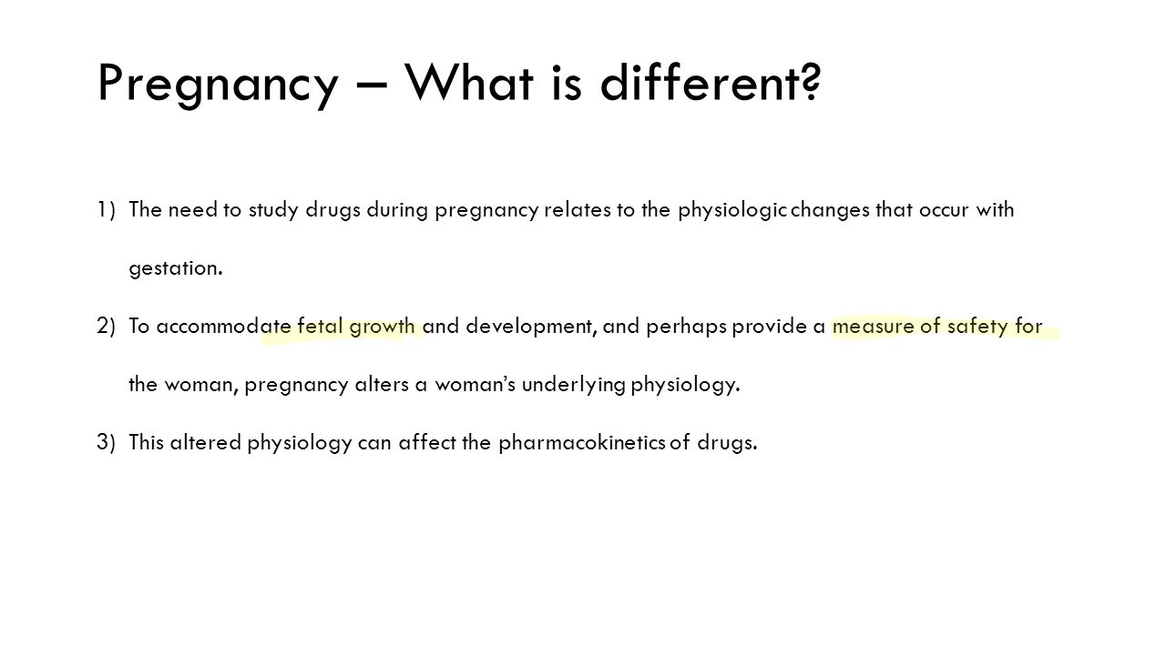 1)The need to study drugs during pregnancy relates to the physiologic changes that occur with gestation. 2)To accommodate fetal growth and development