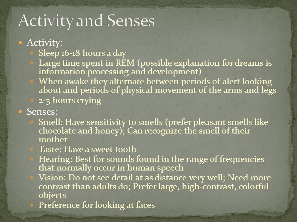 Activity: Sleep 16-18 hours a day Large time spent in REM (possible explanation for dreams is information processing and development) When awake they alternate between periods of alert looking about and periods of physical movement of the arms and legs 2-3 hours crying Senses: Smell: Have sensitivity to smells (prefer pleasant smells like chocolate and honey); Can recognize the smell of their mother Taste: Have a sweet tooth Hearing: Best for sounds found in the range of frequencies that normally occur in human speech Vision: Do not see detail at as distance very well; Need more contrast than adults do; Prefer large, high-contrast, colorful objects Preference for looking at faces