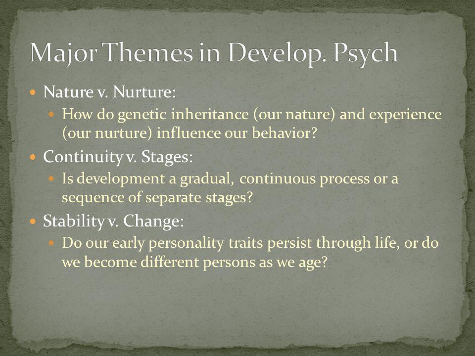 Nature v. Nurture: How do genetic inheritance (our nature) and experience (our nurture) influence our behavior? Continuity v. Stages: Is development a