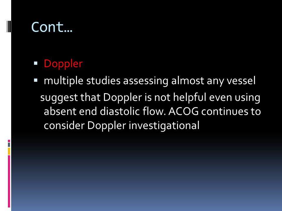 Cont…  Doppler  multiple studies assessing almost any vessel suggest that Doppler is not helpful even using absent end diastolic flow. ACOG continue