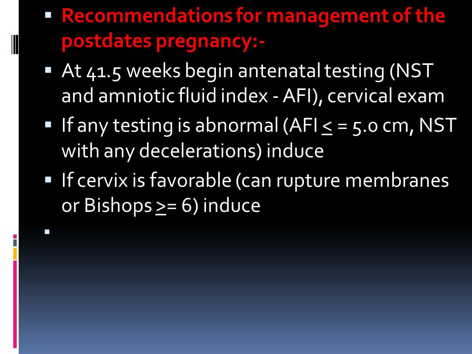  Recommendations for management of the postdates pregnancy:-  At 41.5 weeks begin antenatal testing (NST and amniotic fluid index - AFI), cervical exam  If any testing is abnormal (AFI < = 5.0 cm, NST with any decelerations) induce  If cervix is favorable (can rupture membranes or Bishops >= 6) induce