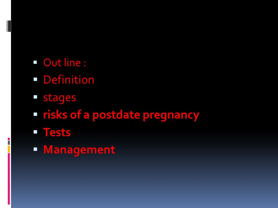  Out line :  Definition  stages  risks of a postdate pregnancy  Tests  Management