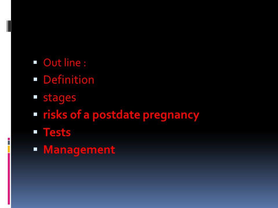  Out line :  Definition  stages  risks of a postdate pregnancy  Tests  Management