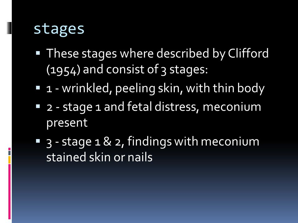 stages  These stages where described by Clifford (1954) and consist of 3 stages:  1 - wrinkled, peeling skin, with thin body  2 - stage 1 and fetal distress, meconium present  3 - stage 1 & 2, findings with meconium stained skin or nails