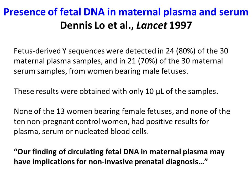 Presence of fetal DNA in maternal plasma and serum Dennis Lo et al., Lancet 1997 Fetus-derived Y sequences were detected in 24 (80%) of the 30 maternal plasma samples, and in 21 (70%) of the 30 maternal serum samples, from women bearing male fetuses.