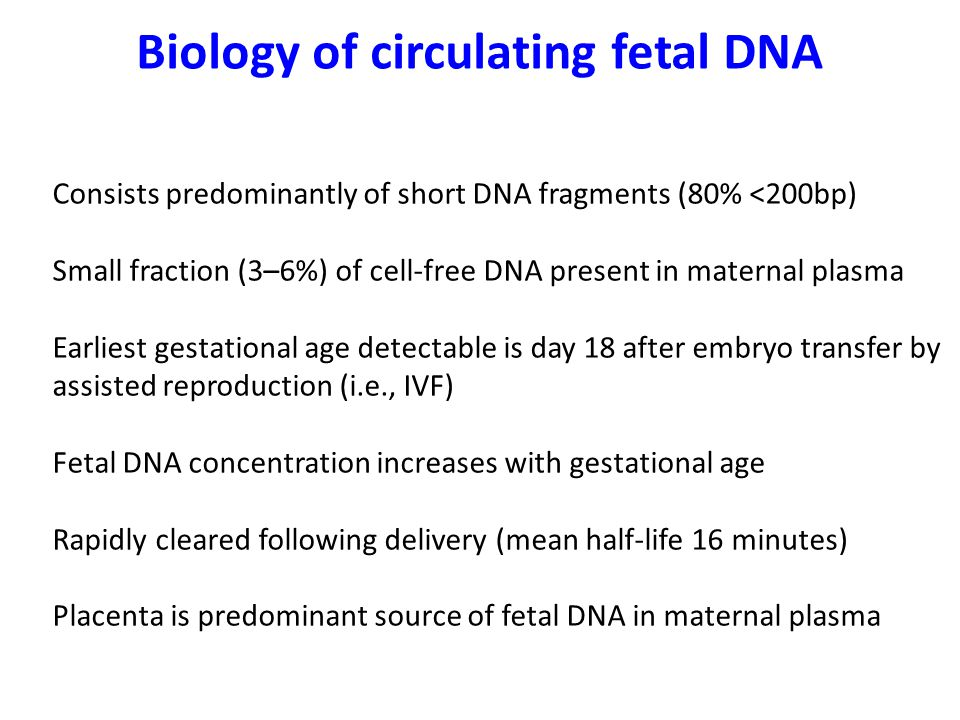 Biology of circulating fetal DNA Consists predominantly of short DNA fragments (80% <200bp) Small fraction (3–6%) of cell-free DNA present in maternal plasma Earliest gestational age detectable is day 18 after embryo transfer by assisted reproduction (i.e., IVF) Fetal DNA concentration increases with gestational age Rapidly cleared following delivery (mean half-life 16 minutes) Placenta is predominant source of fetal DNA in maternal plasma
