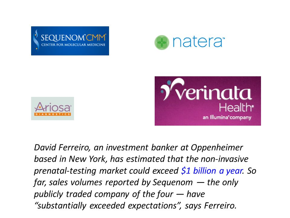 David Ferreiro, an investment banker at Oppenheimer based in New York, has estimated that the non-invasive prenatal-testing market could exceed $1 billion a year.