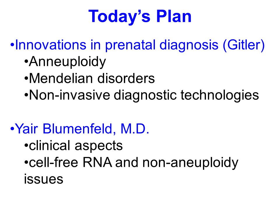 Today's Plan Innovations in prenatal diagnosis (Gitler) Anneuploidy Mendelian disorders Non-invasive diagnostic technologies Yair Blumenfeld, M.D.