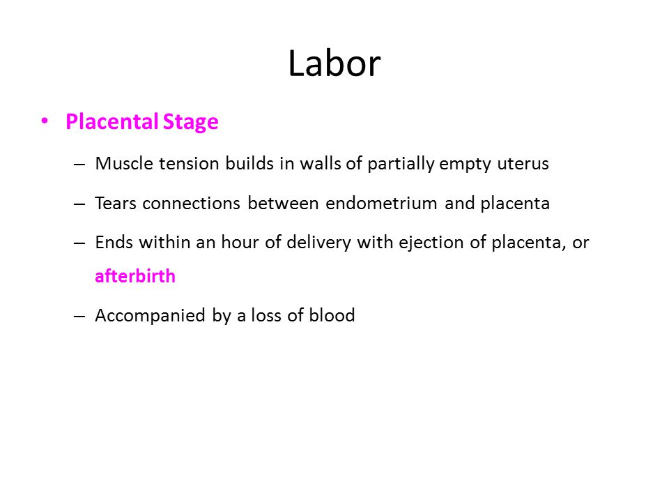 Labor Placental Stage – Muscle tension builds in walls of partially empty uterus – Tears connections between endometrium and placenta – Ends within an