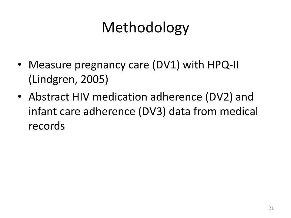 Methodology Measure pregnancy care (DV1) with HPQ-II (Lindgren, 2005) Abstract HIV medication adherence (DV2) and infant care adherence (DV3) data from medical records 31