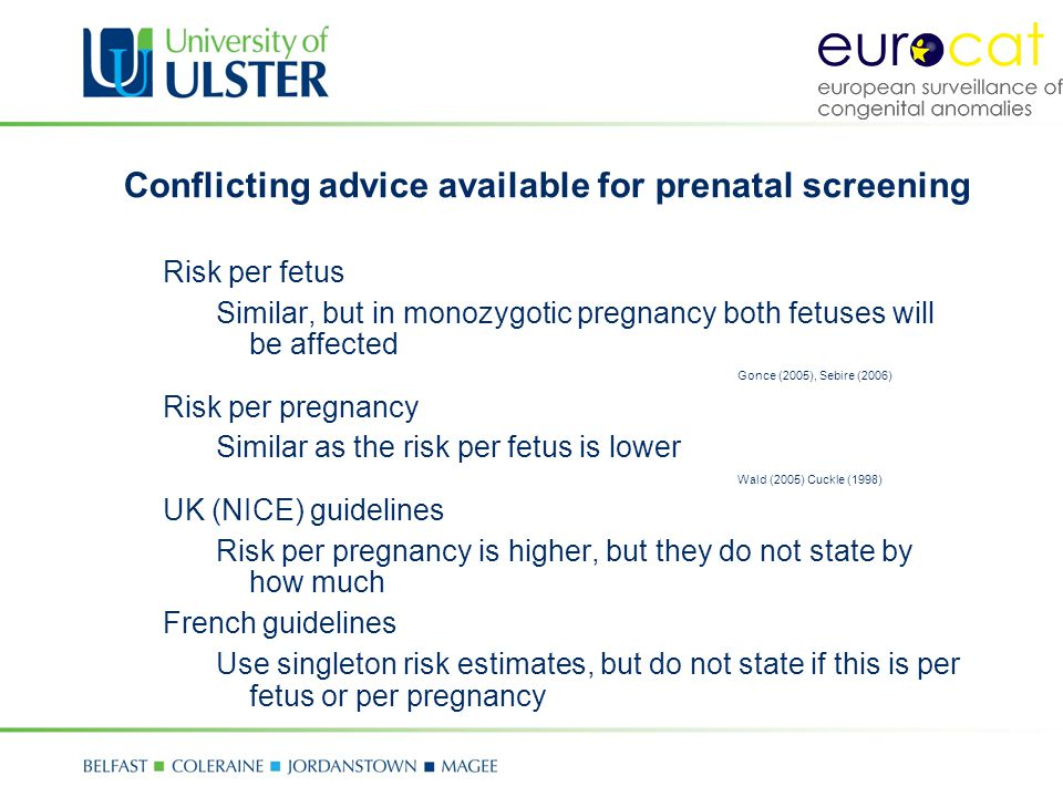 Conflicting advice available for prenatal screening Risk per fetus Similar, but in monozygotic pregnancy both fetuses will be affected Gonce (2005), Sebire (2006) Risk per pregnancy Similar as the risk per fetus is lower Wald (2005) Cuckle (1998) UK (NICE) guidelines Risk per pregnancy is higher, but they do not state by how much French guidelines Use singleton risk estimates, but do not state if this is per fetus or per pregnancy
