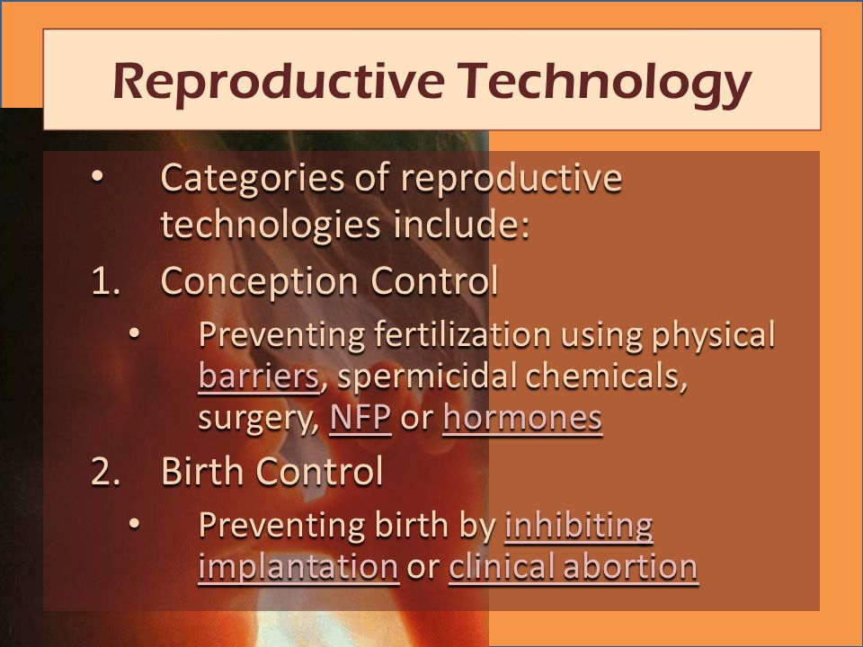 Categories of reproductive technologies include: Categories of reproductive technologies include: 1.Conception Control Preventing fertilization using physical barriers, spermicidal chemicals, surgery, NFP or hormones Preventing fertilization using physical barriers, spermicidal chemicals, surgery, NFP or hormones barriersNFPhormones barriersNFPhormones 2.Birth Control Preventing birth by inhibiting implantation or clinical abortion Preventing birth by inhibiting implantation or clinical abortioninhibiting implantationclinical abortioninhibiting implantationclinical abortion Reproductive Technology