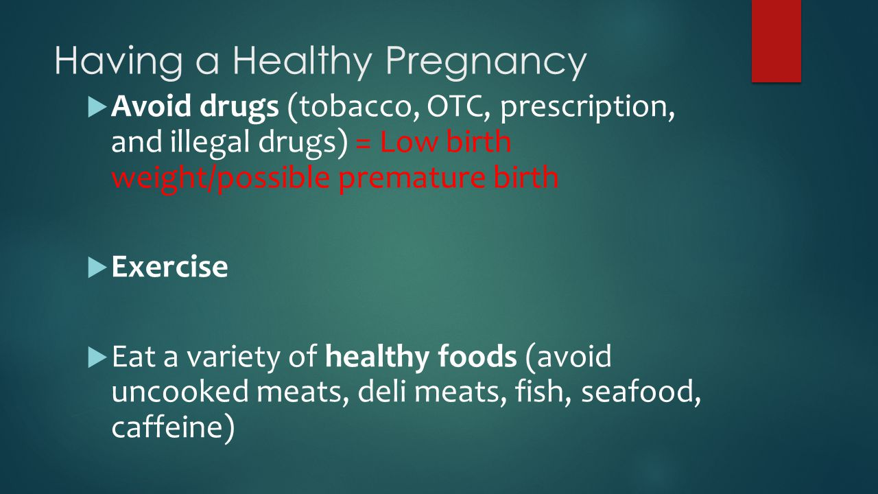Having a Healthy Pregnancy  Avoid drugs (tobacco, OTC, prescription, and illegal drugs) = Low birth weight/possible premature birth  Exercise  Eat a variety of healthy foods (avoid uncooked meats, deli meats, fish, seafood, caffeine)