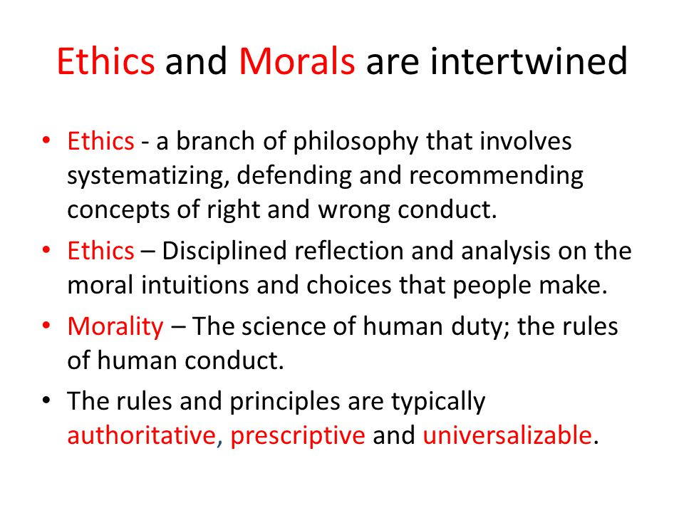 Ethics and Morals are intertwined Ethics - a branch of philosophy that involves systematizing, defending and recommending concepts of right and wrong conduct.