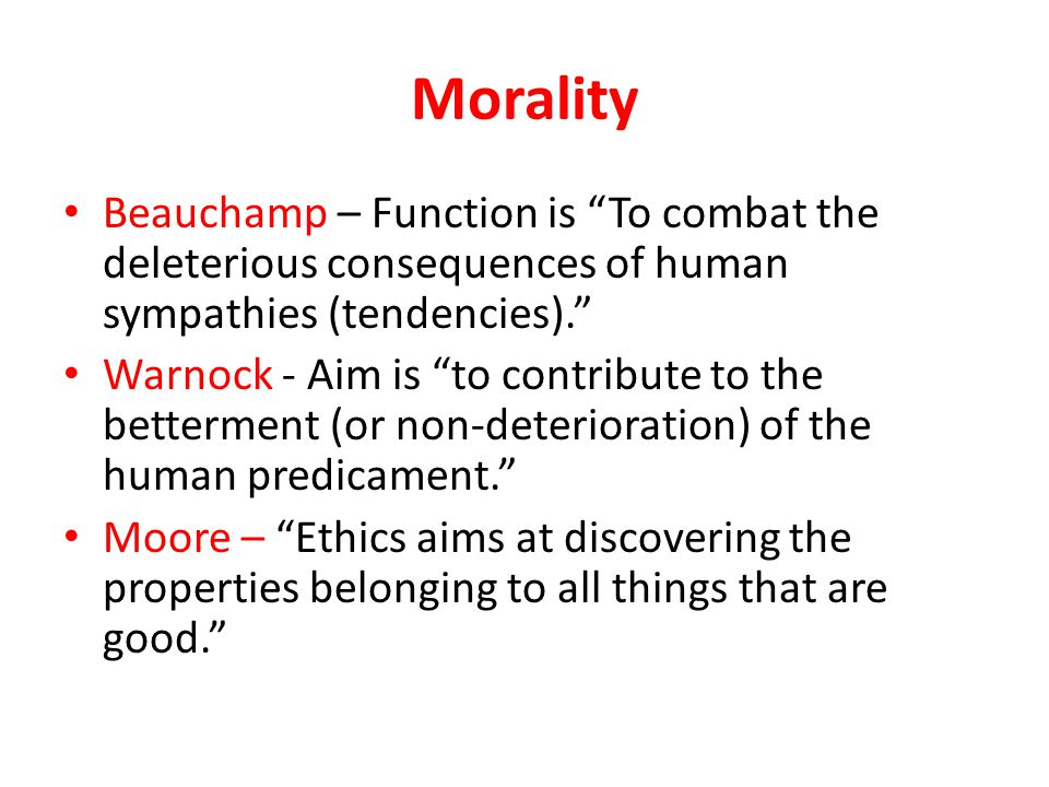 Morality Beauchamp – Function is To combat the deleterious consequences of human sympathies (tendencies). Warnock - Aim is to contribute to the betterment (or non-deterioration) of the human predicament. Moore – Ethics aims at discovering the properties belonging to all things that are good.
