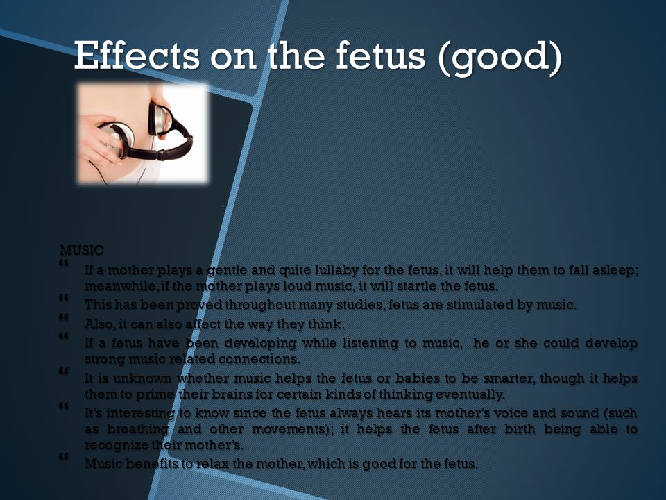 Effects on the fetus (good) MUSIC  If a mother plays a gentle and quite lullaby for the fetus, it will help them to fall asleep; meanwhile, if the mo