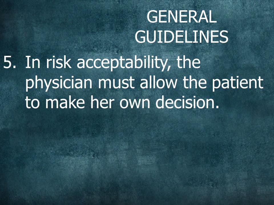 GENERAL GUIDELINES 5.In risk acceptability, the physician must allow the patient to make her own decision.