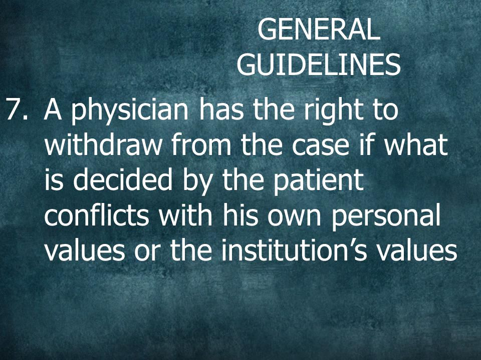 GENERAL GUIDELINES 7.A physician has the right to withdraw from the case if what is decided by the patient conflicts with his own personal values or the institution's values