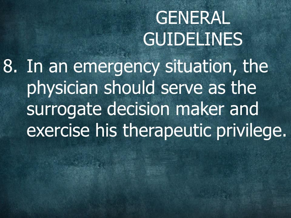 GENERAL GUIDELINES 8.In an emergency situation, the physician should serve as the surrogate decision maker and exercise his therapeutic privilege.