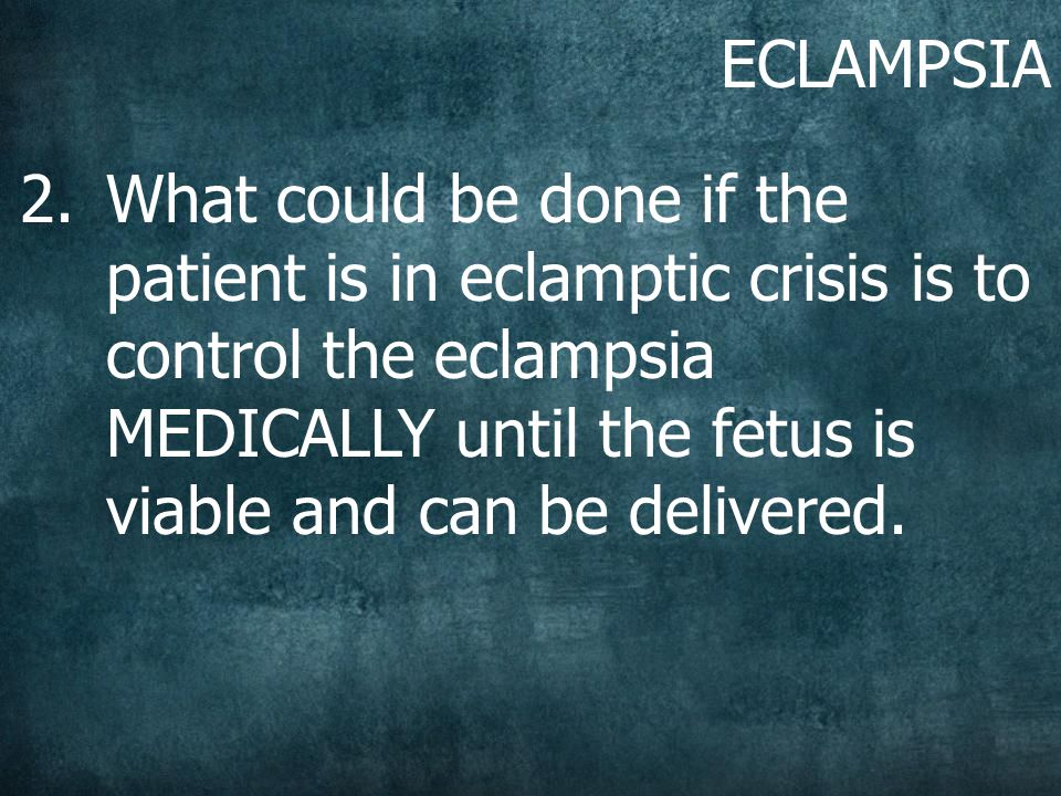 ECLAMPSIA 2.What could be done if the patient is in eclamptic crisis is to control the eclampsia MEDICALLY until the fetus is viable and can be delivered.