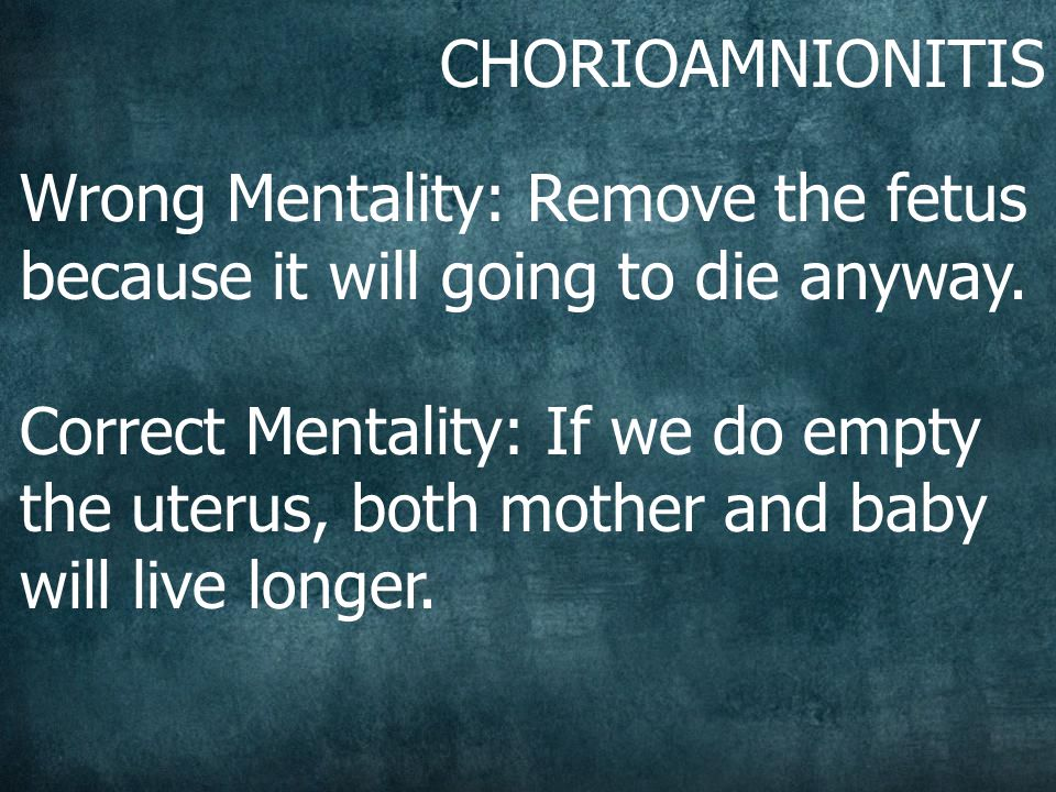 CHORIOAMNIONITIS Wrong Mentality: Remove the fetus because it will going to die anyway.